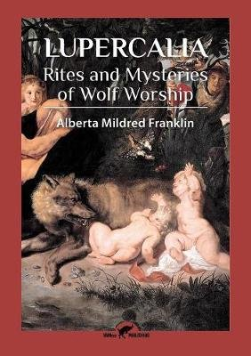 Lupercalia - Rites and Mysteries of Wolf Worship (Paperback): Alberta Mildred Franklin