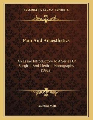 Pain and Anaesthetics - An Essay, Introductory to a Series of Surgical and Medical Monographs (1862) (Paperback): Valentine Mott