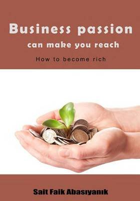 Business Passion Can Make You Reach - How to Become Rich (Paperback): Sait Faik Abasiyanik