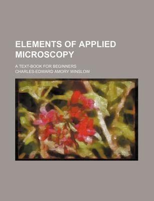 Elements of Applied Microscopy; A Text-Book for Beginners (Paperback): Charles-Edward Amory Winslow