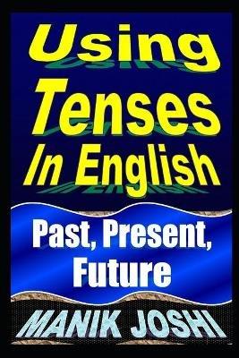 Using Tenses in English - Past, Present, Future (Paperback): MR Manik Joshi