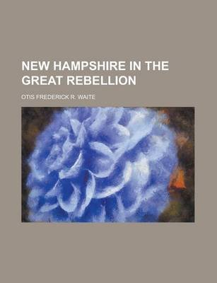 New Hampshire in the Great Rebellion (Paperback): Otis Frederick Reed Waite