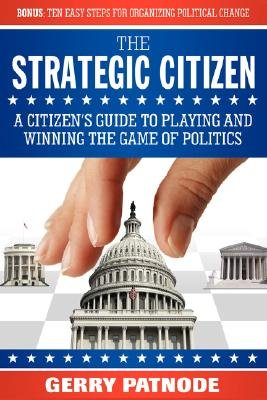 Strategic Citizen - A Citizen's Guide to Playing and Winning the Game of Politics (Paperback): Gerry Patnode