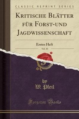 Kritische Blatter Fur Forst-Und Jagdwissenschaft, Vol. 10 - Erstes Heft (Classic Reprint) (German, Paperback): W Pfeil