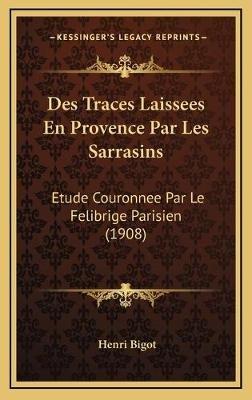 Des Traces Laissees En Provence Par Les Sarrasins - Etude Couronnee Par Le Felibrige Parisien (1908) (English, French,...