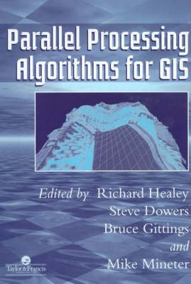 Parallel Processing Algorithms For GIS (Paperback): Richard Healey, Steve Dowers, Bruce Gittings, Mike J. Mineter