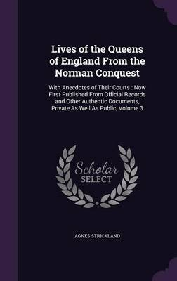 Lives of the Queens of England from the Norman Conquest - With Anecdotes of Their Courts: Now First Published from Official...
