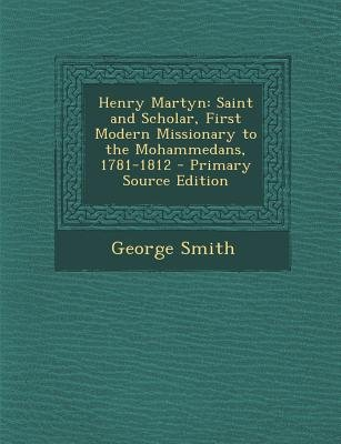 Henry Martyn - Saint and Scholar, First Modern Missionary to the Mohammedans, 1781-1812 (Paperback, Primary Source): George...