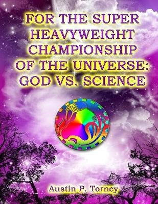For the Super Heavyweight Championship of the Universe - God vs. Science (Paperback): Austin P. Torney