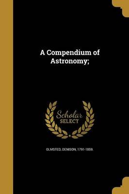 A Compendium of Astronomy; (Paperback): Denison 1791-1859 Olmsted