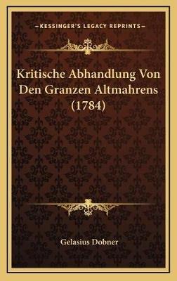 Kritische Abhandlung Von Den Granzen Altmahrens (1784) (German, Hardcover): Gelasius Dobner