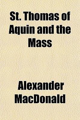 St. Thomas of Aquin and the Mass (Paperback): Alexander MacDonald