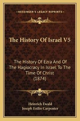 The History of Israel V5 - The History of Ezra and of the Hagiocracy in Israel to the Time of Christ (1874) (Paperback):...
