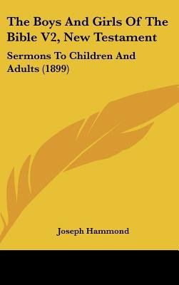 The Boys and Girls of the Bible V2, New Testament - Sermons to Children and Adults (1899) (Hardcover): Joseph Hammond