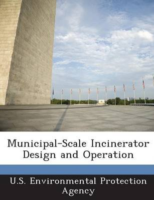 Municipal-Scale Incinerator Design and Operation (Paperback): U.S. Environmental Protection Agency