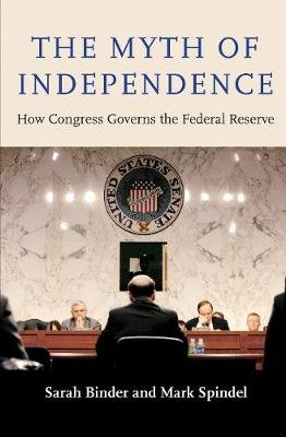The Myth of Independence - How Congress Governs the Federal Reserve (Hardcover): Sarah Binder, Mark Spindel