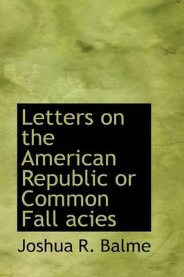 Letters on the American Republic or Common Fall Acies (Paperback): Joshua R. Balme