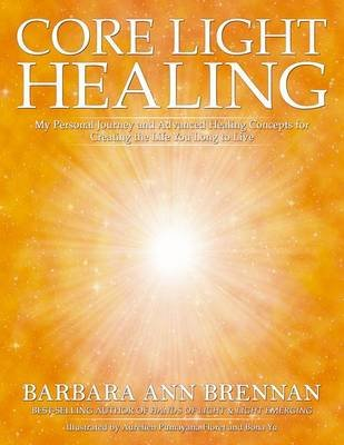Core Light Healing: My Personal Journey And Advanced Concepts For Creating The Life You Long To Live (Paperback): Barbara Ann...