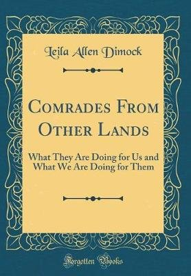Comrades from Other Lands - What They Are Doing for Us and What We Are Doing for Them (Classic Reprint) (Hardcover): Leila...