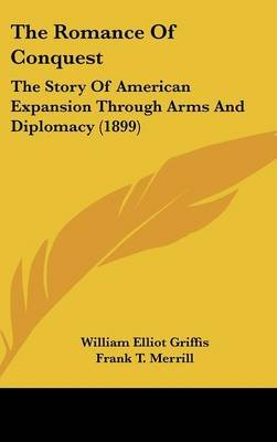 The Romance of Conquest - The Story of American Expansion Through Arms and Diplomacy (1899) (Hardcover): William Elliot Griffis