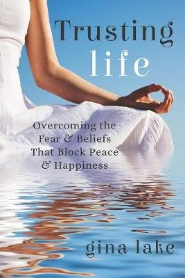 Trusting Life - Overcoming the Fear and Beliefs That Block Peace and Happiness (Paperback): Gina Lake
