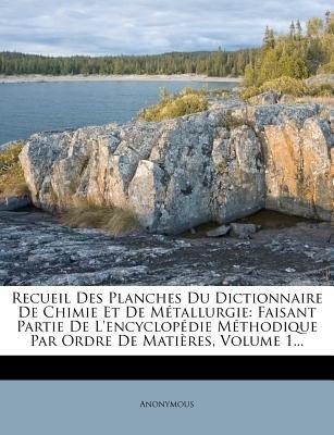 Recueil Des Planches Du Dictionnaire de Chimie Et de M Tallurgie - Faisant Partie de L'Encyclop Die M Thodique Par Ordre...