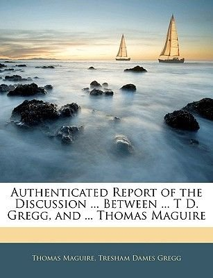 Authenticated Report of the Discussion ... Between ... T D. Gregg, and ... Thomas Maguire (Paperback): Thomas Maguire, Tresham...