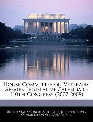 House Committee on Veterans' Affairs Legislative Calendar - 110th Congress (2007-2008) (Paperback): United States Congress...
