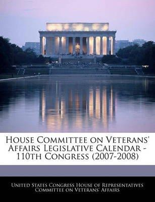 House Committee on Veterans' Affairs Legislative Calendar - 110th Congress (2007-2008) (Paperback): United States Congress...