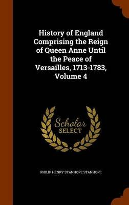 History of England Comprising the Reign of Queen Anne Until the Peace of Versailles, 1713-1783, Volume 4 (Hardcover): Philip...