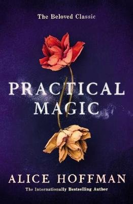 Practical Magic - The Beloved Novel of Love, Friendship, Sisterhood and Magic (Paperback): Alice Hoffman