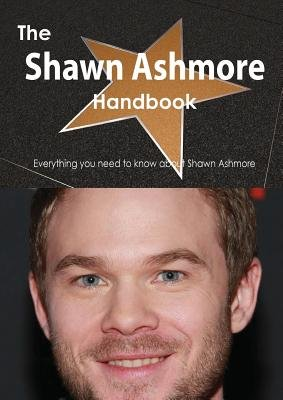 The Shawn Ashmore Handbook - Everything You Need to Know about Shawn Ashmore (Paperback): Emily Smith
