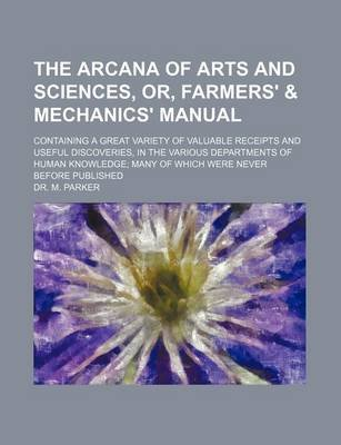 The Arcana of Arts and Sciences, Or, Farmers' & Mechanics' Manual; Containing a Great Variety of Valuable Receipts...