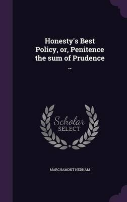 Honesty's Best Policy, Or, Penitence the Sum of Prudence .. (Hardcover): Marchamont Nedham
