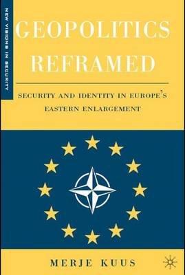 Geopolitics Reframed - Security and Identity in Europe's Eastern Enlargement (Hardcover): Merje Kuus