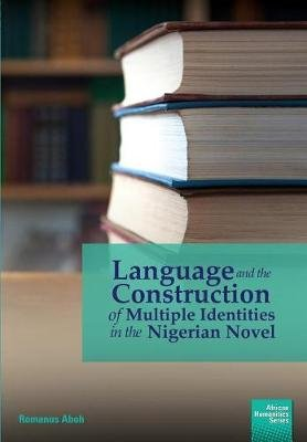 Language and the Construction of Multiple Identities in the Nigerian Novel (Paperback): Romanus Aboh