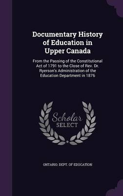 Documentary History of Education in Upper Canada - From the Passing of the Constitutional Act of 1791 to the Close of REV. Dr....