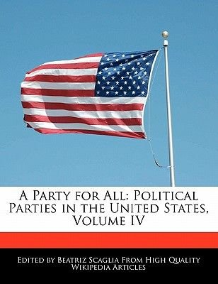 A Party for All - Political Parties in the United States, Volume IV (Paperback): Beatriz Scaglia