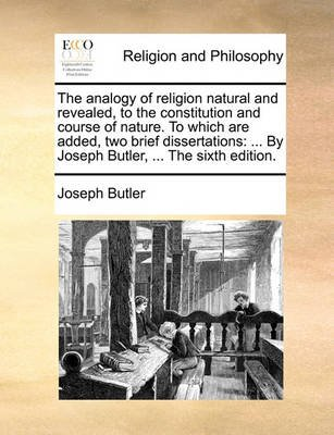 The Analogy of Religion Natural and Revealed, to the Constitution and Course of Nature. to Which Are Added, Two Brief...