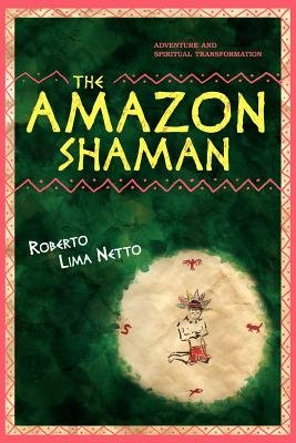The Amazon Shaman - The Story of a Spiritual Development Through Shamanism, in the Midst of a Struggle to Protect the Ecology...