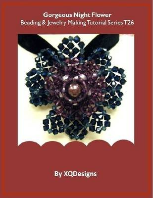 Gorgeous Night Flower Beading & Jewelry Making Tutorial Series T26 (Electronic book text): XQ Designs