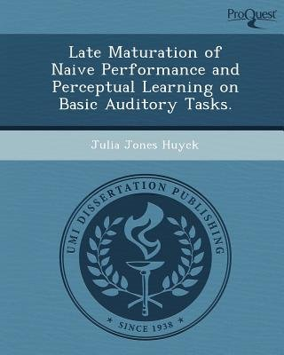 Late Maturation of Naive Performance and Perceptual Learning on Basic Auditory Tasks (Paperback): Julia Jones Huyck