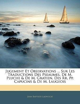 Jugement Et Observations ... Sur Les Traductions Des Pseaumes, de M. Pluche & de M. Gratien, Des RR. Pp. Capucins & de M....