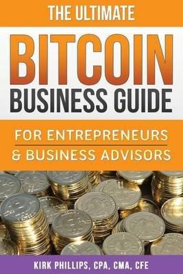 The Ultimate Bitcoin Business Guide - For Entrepreneurs & Business Advisors (Paperback): Kirk David Phillips