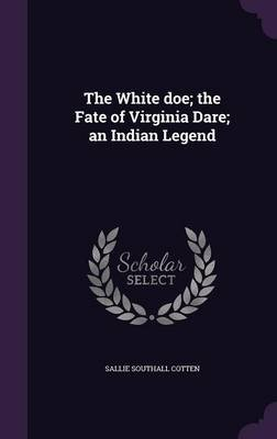 The White Doe; The Fate of Virginia Dare; An Indian Legend (Hardcover): Sallie Southall Cotten