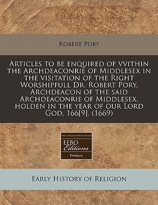Articles to Be Enquired of Vvithin the Archdeaconrie of Middlesex in the Visitation of the Right Worshipfull Dr. Robert Pory,...