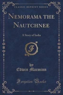 Nemorama the Nautchnee - A Story of India (Classic Reprint) (Paperback): Edwin Macminn