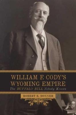 William F. Cody's Wyoming Empire - The Buffalo Bill Nobody Knows (Hardcover): Robert E. Bonner