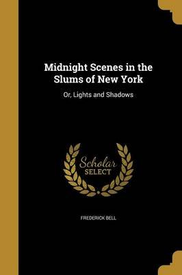 Midnight Scenes in the Slums of New York - Or, Lights and Shadows (Paperback): Frederick Bell