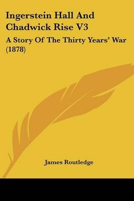 Ingerstein Hall And Chadwick Rise V3 - A Story Of The Thirty Years' War (1878) (Paperback): James Routledge